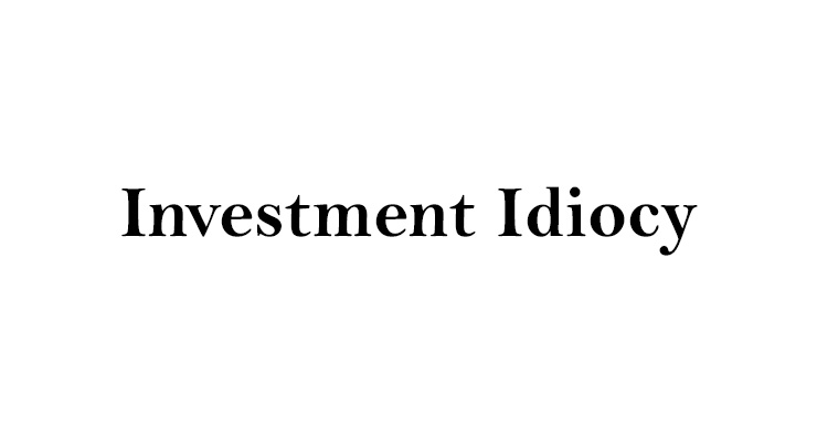 Investment Idiocy